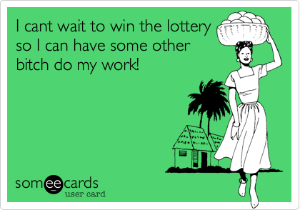 I cant wait to win the lottery so I can have some other bitch do my work!