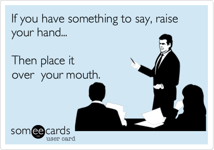 If you have something to say, raise your hand...       Then place it over  your mouth.