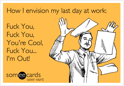 How I envision my last day at work:    Fuck You, Fuck You, You're Cool, Fuck You... I'm Out!