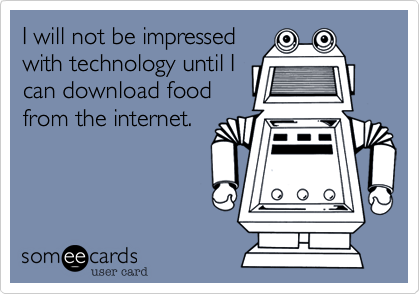 I will not be impressed with technology until I can download food from the internet.