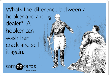 Whats the difference between a hooker and a drug dealer?  A hooker can wash her crack and sell it again.