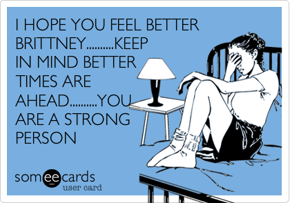 I HOPE YOU FEEL BETTER BRITTNEY..........KEEP IN MIND BETTER TIMES ARE AHEAD..........YOU ARE A STRONG PERSON