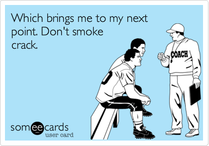 Which brings me to my next point. Don't smoke crack.