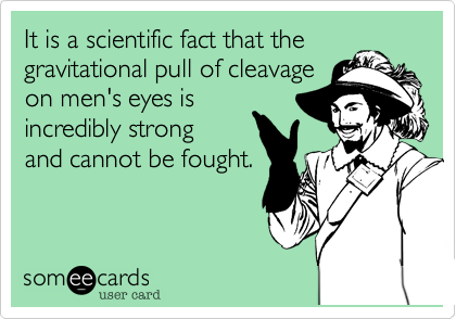 It is a scientific fact that the gravitational pull of cleavage on men's eyes is  incredibly strong and cannot be fought.