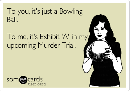 To you, it's just a Bowling Ball.  To me, it's Exhibit 'A' in my upcoming Murder Trial.