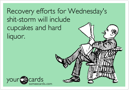 Recovery efforts for Wednesday's shit-storm will include cupcakes and hard liquor.