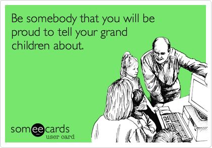 Be somebody that you will be proud to tell your grand children about.