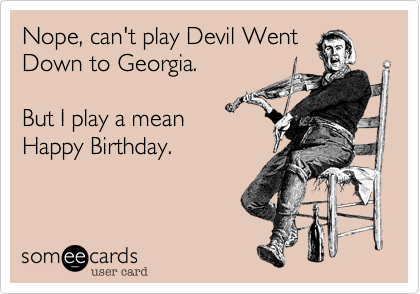 Nope, can't play Devil Went Down to Georgia.  But I play a mean Happy Birthday.