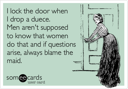 I lock the door when I drop a duece. Men aren't supposed to know that women do that and if questions arise, always blame the maid.
