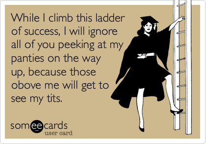 While I climb this ladder of success, I will ignore all of you peeking at my panties on the way up, because those obove me will get to see my tits.