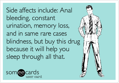 Side affects include: Anal bleeding, constant urination, memory loss, and in same rare cases blindness, but buy this drug because it will help you sleep through all that.