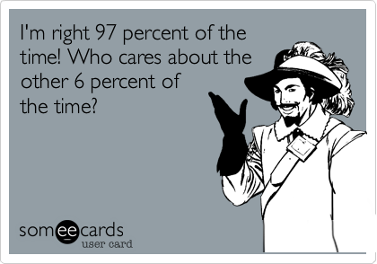 I'm right 97 percent of the time! Who cares about the other 6 percent of the time?