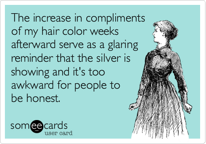 The increase in compliments of my hair color weeks  afterward serve as a glaring reminder that the silver is showing and it's too awkward for people to be honest.