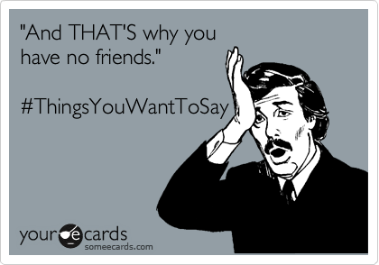 """And THAT'S why you have no friends.""   %23ThingsYouWantToSay"