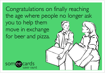 Congratulations on finally reaching the age where people no longer ask you to help them move in exchange for beer and pizza.