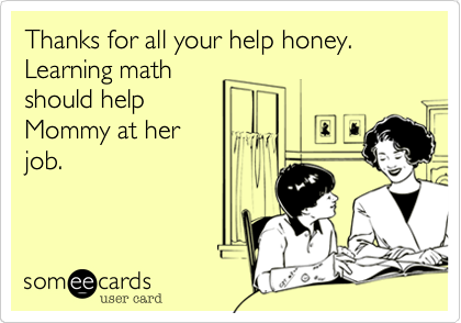Thanks for all your help honey. Learning math should help Mommy at her job.