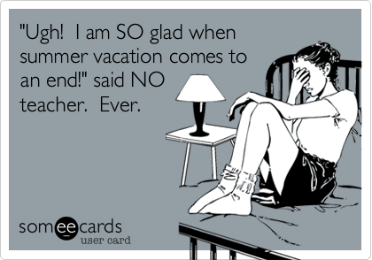 """Ugh!  I am SO glad when summer vacation comes to an end!"" said NO teacher.  Ever."