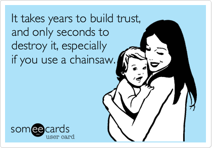 It takes years to build trust,  and only seconds to  destroy it, especially  if you use a chainsaw.