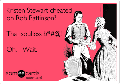 Kristen Stewart cheated on Rob Pattinson?  That soulless b*%23@!  Oh.   Wait.