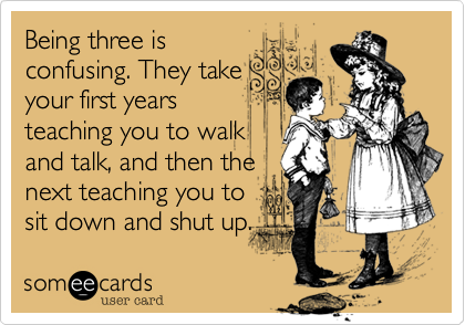 Being three is confusing. They take your first years teaching you to walk and talk, and then the next teaching you to sit down and shut up.