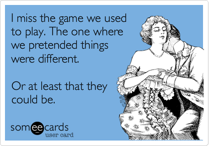 I miss the game we used to play. The one where we pretended things were different.  Or at least that they could be.