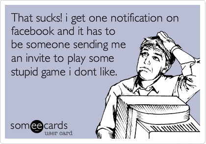 That sucks! i get one notification on facebook and it has to be someone sending me an invite to play some stupid game i dont like.