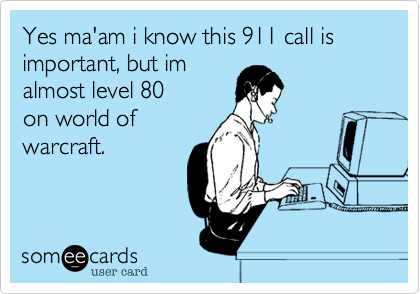 Yes ma'am i know this 911 call is important, but im almost level 80 on world of warcraft.