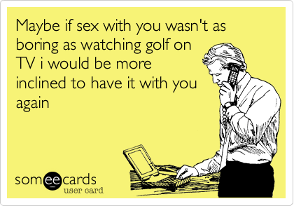 Maybe if sex with you wasn't as boring as watching golf on TV i would be more inclined to have it with you again