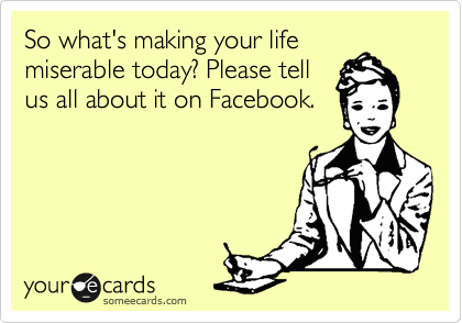 So what's making your life miserable today? Please tell us all about it on Facebook.