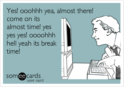 Yes! ooohhh yea, almost there! come on its almost time! yes yes yes! oooohhh hell yeah its break time!