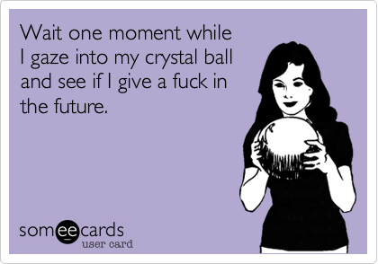 Wait one moment while I gaze into my crystal ball and see if I give a fuck in the future.