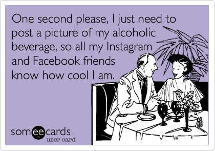 One second please, I just need to post a picture of my alcoholic beverage, so all my Instagram and Facebook friends know how cool I am.