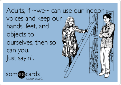 Adults, if %7Ewe%7E can use our indoor voices and keep our hands, feet, and objects to ourselves, then so can you. Just sayin'.