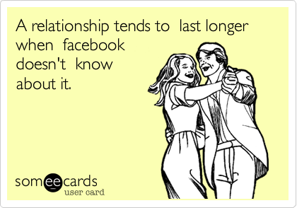 A relationship tends to  last longer when  facebook doesn't  know about it.