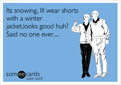 Its snowing, Ill wear shorts with a winter jacket,looks good huh? Said no one ever.....