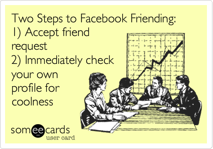 Two Steps to Facebook Friending: 1%29 Accept friend request 2%29 Immediately check  your own profile for coolness
