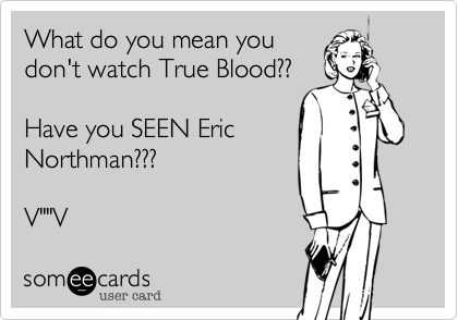 "What do you mean you don't watch True Blood??  Have you SEEN Eric Northman???  V""""V"