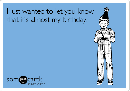 I just wanted to let you know that it's almost my birthday.