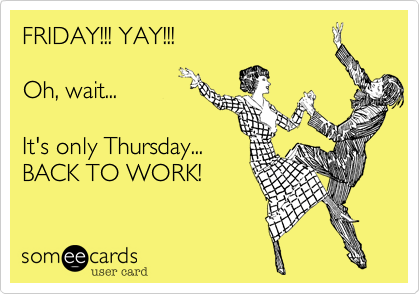 1343315594989_5649346 friday!!! yay!!! oh, wait it's only thursday back to work