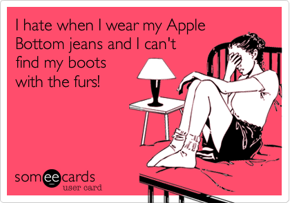 I hate when I wear my Apple Bottom jeans and I can't find my boots with the furs!