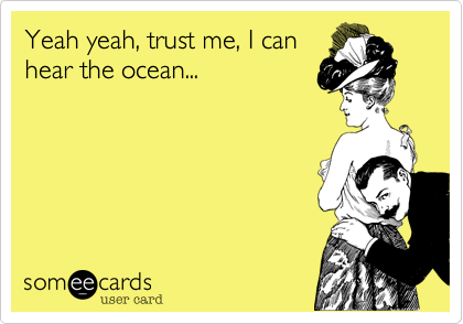 Yeah yeah, trust me, I can hear the ocean...