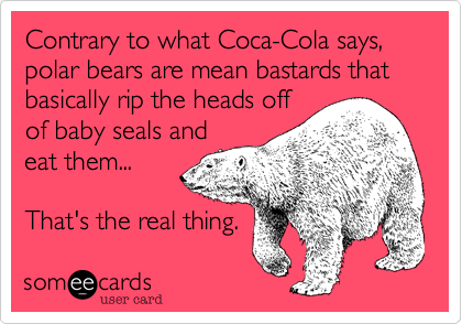 Contrary to what Coca-Cola says, polar bears are mean bastards that basically rip the heads off of baby seals and eat them...   That's the real thing.