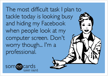 The most difficult task I plan to tackle today is looking busy and hiding my Facebook when people look at my computer screen. Don't worry though... I'm a professional.