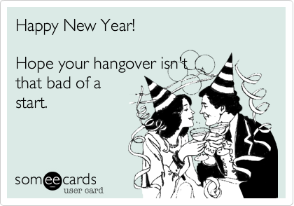 Happy New Year! Hope your hangover isn\'t that bad of a start. | New ...