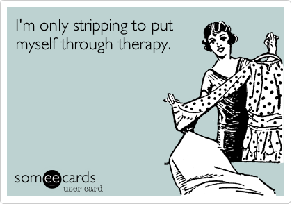 I'm only stripping to put myself through therapy.