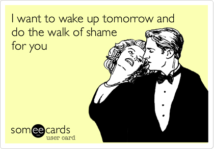 I want to wake up tomorrow and do the walk of shame for you
