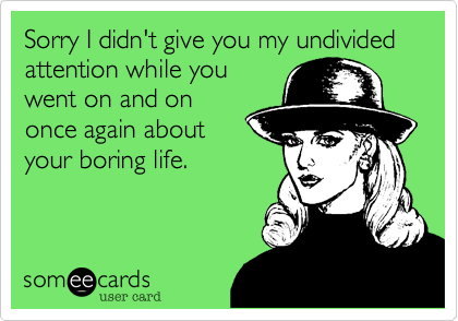 Sorry I didn't give you my undivided attention while you went on and on once again about your boring life.