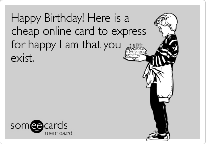 Happy Birthday Here Is A Cheap Online Card To Express For Happy I