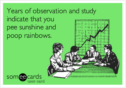 Years of observation and study indicate that you pee sunshine and poop rainbows.