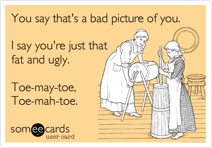 You say that's a bad picture of you.  I say you're just thatfat and ugly. Toe-may-toe, Toe-mah-toe.